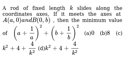 A rod of fixed length `k` slides along the coordinates axes, If it meets the axes at `A(a