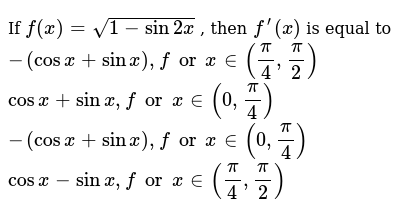 If `f(x)=sqrt(1-sin2x)`, , then `f^(prime)(x)`, is equal to,  `-(cosx+sinx),forx in (pi/4,pi/2)`, `cosx+sinx ,forx in (0,pi/4)`,  `-(cosx+sinx),forx in (0,pi/4)`, `cosx-sinx ,forx in (pi/4,pi/2)`