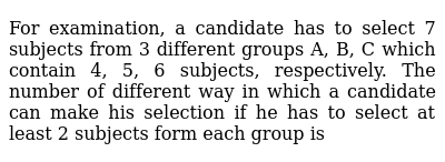 For examination, a candidate has to select 7 subjects from 3 different   groups A, B, C w