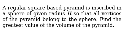 A regular square based pyramid is inscribed in a sphere of given radius   `R` so that all