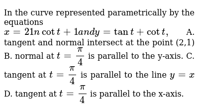 In the curve represented parametrically by the equations `x=21ncott+1a n dy=tant+cott ,`