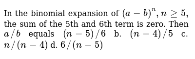 In the binomial expansion of `(a-b)^n,ngeq5,` the sum of the 5th and 6th term is zero. Th