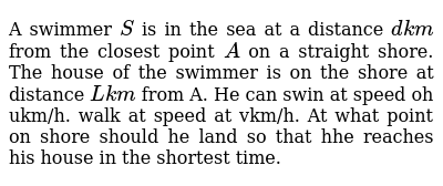 A swimmer `S` is in the sea at a distance `dk m` from the closest point `A` on a straig