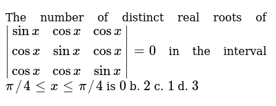 The number of distinct real roots of `|[sinx,cosx,cosx],[cosx,sinx,cosx],[cosx,cosx,sinx]|