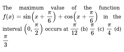 The maximum value of the function `f(x)=sin(x+pi/6)+cos(x+pi/6)` in the interval `(0,pi/2)