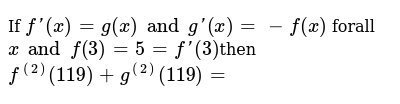 If `f'(x)=g(x) and g'(x)=-f(x)` forall `x and f(3)=5=f'(3)`then `f^((2))(119)+g^((2))(119)