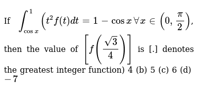 If `int_(cosx)^1(t^2f(t)dt=1-cosx AA x in (0,pi/2)`, then the value of  `[f((sqrt(3))/4)]`