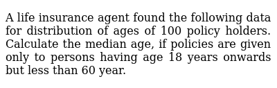 A life insurance agent found the following data for distribution of   ages of 100 policy