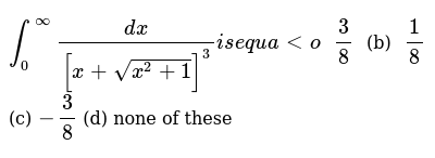 `int_0^oo(dx)/([x+sqrt(x^2+1)]^3)i se q u a lto`  `3/8`  (b) `1/8`  (c) `-3/8`  (d) none o