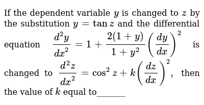 If the dependent variable `y`, is changed, to `z`, by the, substitution  `y=tanz`, and the, differential equation,  `(d^2y)/(dx^2)=1+(2(1+y))/(1+y^2)((dy)/(dx))^2`, is changed, to