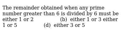 The remainder obtained when any prime number   greater than 6 is divided by 6 must be  ei