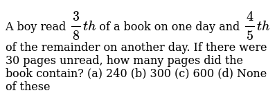 A boy read `3/8t h` of a book   on one day and `4/5t h` of the   remainder on another da