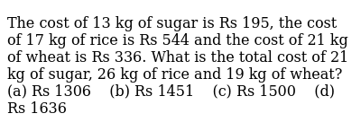 The cost of   13 kg of sugar is Rs 195, the cost of 17 kg of rice is Rs 544 and the cost