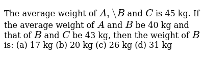 The average   weight of `A ,\ B` and `C` is 45 kg.   If the average weight of `A` and `B