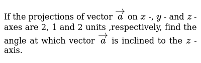 If the projections of   vector ` vec a` on `x` -, `y` - and `z` -axes are 2, 1 and 2 unit