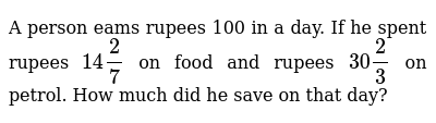 A person eams rupees 100 in a day. If he spent rupees `14 2/7` on food and rupees `30 2/3`