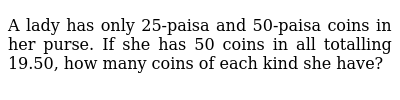 A lady has only 25-paisa and 50-paisa coins in her purse. If she has 50 coins in all tota