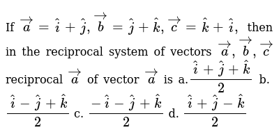 If ` vec a= hat i+ hat j , vec b= hat j+ hat k , vec c= hat k+ hat i ,` then in the reci