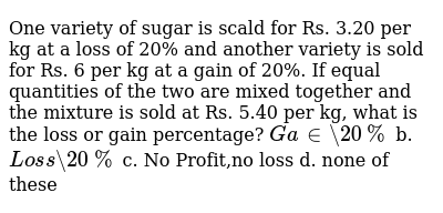 One variety of sugar   is scald for Rs. 3.20 per kg at a loss of 20% and another variety