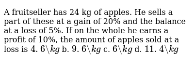 A fruitseller has 24   kg of apples. He sells a part of these at a gain of 20% and the ba