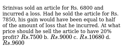 Srinivas sold an   article for Rs. 6800 and incurred a loss. Had he sold the article for