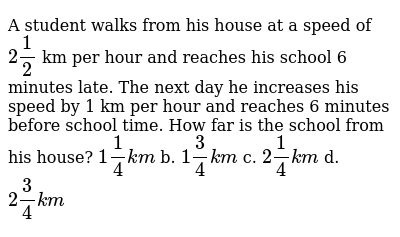 A   student walks from his house at a speed of `2 1/2` km   per hour and reaches his sch