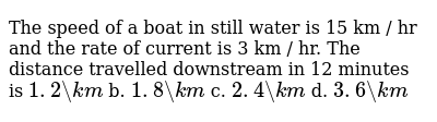 The speed of a boat in still water is 15 km / hr   and the rate of current is 3 km / hr.