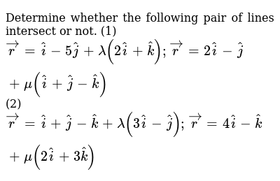 Determine whether the   following pair of lines intersect or not. (1) ` vec r= hat i-5