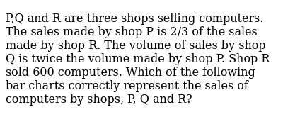 P,Q and R are three shops selling computers. The sales made by shop P is 2/3 of the sales