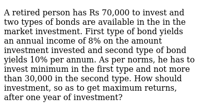 A retired person has Rs 70,000 to invest and two types of bonds are available in the in th