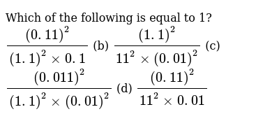 Which of   the following is equal to 1? `((0. 11)^2)/((1. 1)^2xx0. 1)` (b) `((1. 1)^2)/(1
