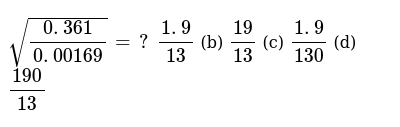 `sqrt((0. 361)/(0. 00169))=?`  `(1. 9)/(13)` (b) `(19)/(13)` (c) `(1. 9)/(130)` (d) `(190)