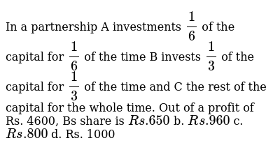 In a partnership A investments `1/6` of the capital for `1/6` of the time B invests `1/3`