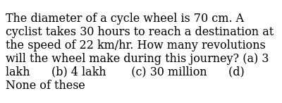 The   diameter of a cycle wheel is 70 cm. A cyclist takes 30 hours to reach a   destinat