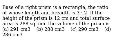 Base of a   right prism is a rectangle, the ratio of whose length and breadth is 3 : 2.