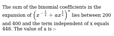 The sum of the binomial coefficients in the expansion of `(x^(-3/4) + ax^(5/4))^n` lies be