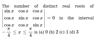 The number of distinct real roots of `|(sinx,cosx,cosx),(cosx,sinx,cosx),(cosx,cosx,sinx)|