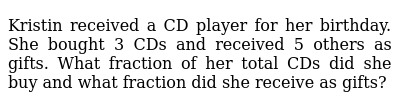 Kristin received a CD player for her birthday. She   bought 3 CDs and received 5 others a