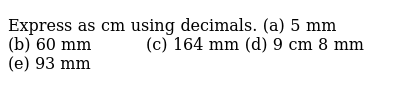 Express as cm using decimals. (a) 5 mm (b) 60   mm (c) 164 mm (d) 9 cm