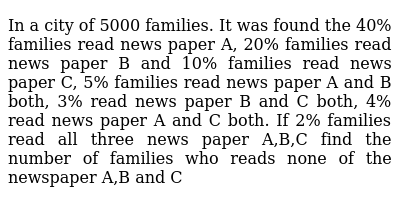 In a city of 5000 families. It was found the 40% families read news paper A, 20% families
