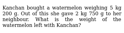 Kanchan bought a watermelon weighing 5 kg 200 g. Out of this she gave 2 kg 750 g to her ne