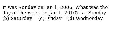 It was   Sunday on Jan 1, 2006. What was the day of the week on Jan 1, 2010? (a)   Sunda