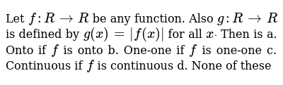 Let `f: R->R` be any function. Also `g: R->R` is defined by `g(x)=|f(x)|` for a