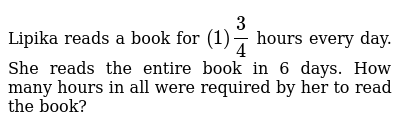 Lipika reads a book for `(1) 3/4` hours every day. She reads the entire book in 6 days. Ho