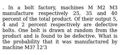In a bolt factory, machines M M2 M3 manufacture respectively 25, 35 and  40 percent of the total product  Of their output 5, 4 and 2 percent  respectively are defective bolts  One bolt is drawn at