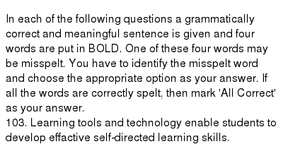 In each of the following questions a grammatically correct and meaningful sentence is given and four words are put in BOLD. One of these four words may be misspelt. You have to identify the misspelt word and choose the appropriate option as your answer. If all the words are correctly spelt, then mark 'All Correct' as your answer.  103. Learning tools and technology enable students to develop effactive self-directed learning skills.