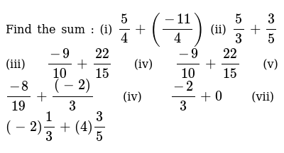 Find the sum : (i) `5/4 + ((-11)/4)`  (ii) `5/3+3/5`  (iii)  `(-9)/10 + 22/15`  (iv)  `(-9