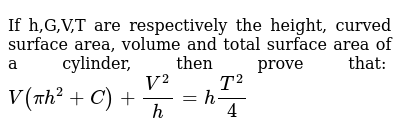 If h,G,V,T are respectively the height, curved surface area, volume and total surface area