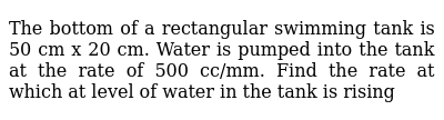 The bottom of a rectangular swimming tank is 50 cm x 20 cm. Water is pumped into the tank