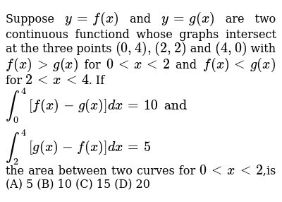 Suppose `y=f(x)` and `y=g(x)` are two continuous functiond whose graphs intersect at the t